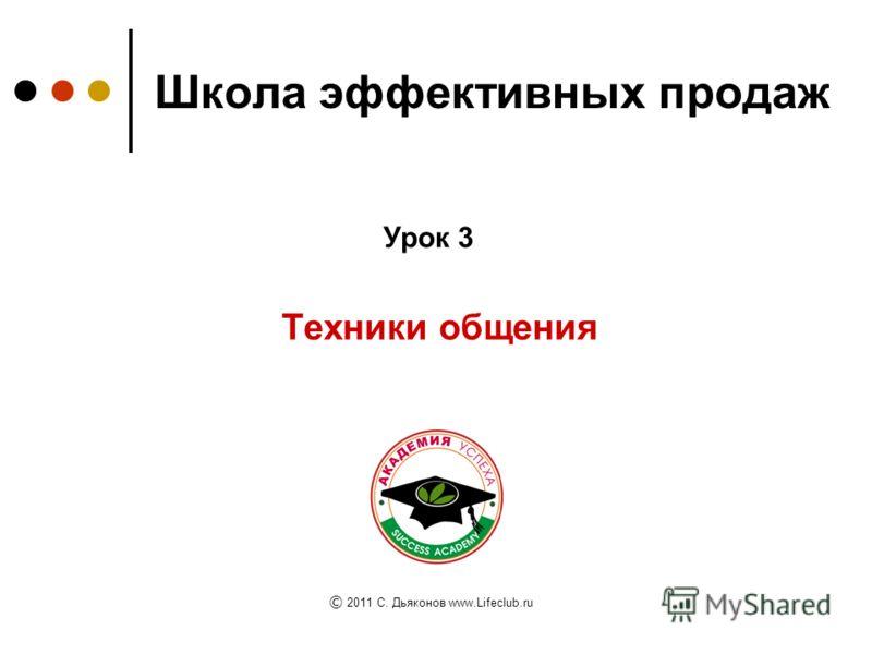Школа эффективных продаж Техники общения Урок 3 © 2011 C. Дьяконов www.Lifeclub.ru