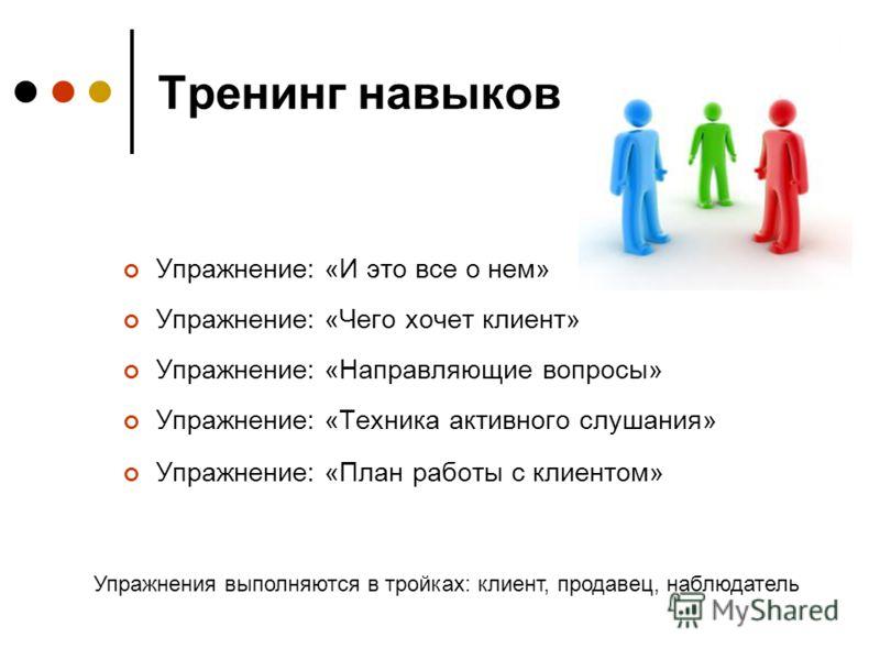 Тренинг навыков Упражнение: «И это все о нем» Упражнение: «Чего хочет клиент» Упражнение: «Направляющие вопросы» Упражнение: «Техника активного слушания» Упражнение: «План работы с клиентом» Упражнения выполняются в тройках: клиент, продавец, наблюда