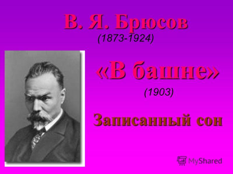 В. Я. Брюсов В. Я. Брюсов (1873-1924) Записанный сон «В башне» «В башне» (1903)