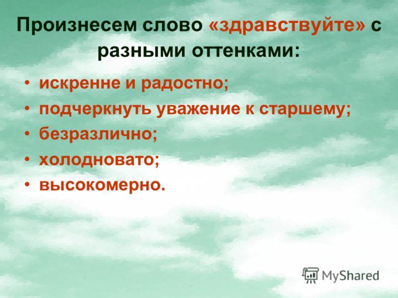Произнесем слово «здравствуйте» с разными оттенками: искренне и радостно; подчеркнуть уважение к старшему; безразлично; холодновато; высокомерно.