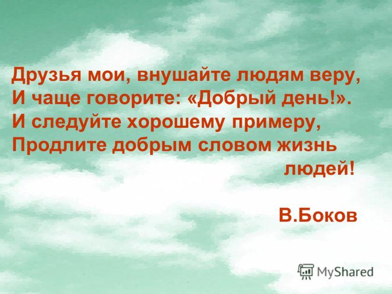 Друзья мои, внушайте людям веру, И чаще говорите: «Добрый день!». И следуйте хорошему примеру, Продлите добрым словом жизнь людей! В.Боков