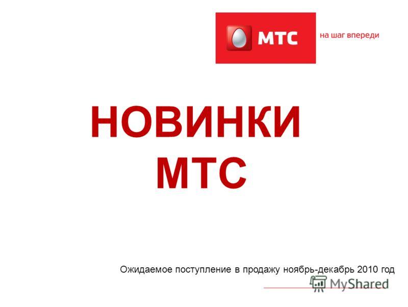 НОВИНКИ МТС Ожидаемое поступление в продажу ноябрь-декабрь 2010 год