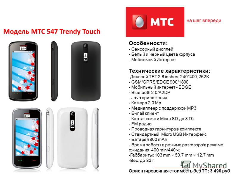 2 Модель МТС 547 Trendy Touch Особенности: - Сенсорный дисплей - Белый и черный цвета корпуса - Мобильный Интернет Технические характеристики: -Дисплей TFT 2.8 inches, 240*400, 262K - GSM/GPRS/EDGE 900/1800 - Мобильный интернет - EDGE - Bluetooth 2.0