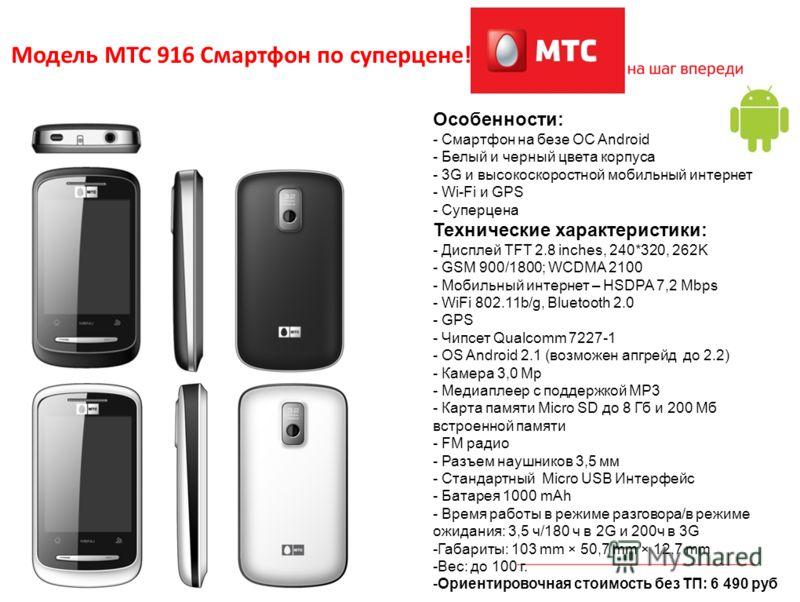 3 Модель МТС 916 Смартфон по суперцене! Особенности: - Смартфон на безе OC Android - Белый и черный цвета корпуса - 3G и высокоскоростной мобильный интернет - Wi-Fi и GPS - Суперцена Технические характеристики: - Дисплей TFT 2.8 inches, 240*320, 262K
