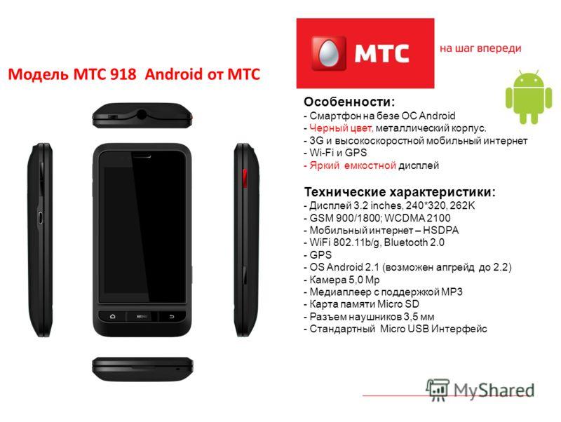 4 Модель МТС 918 Android от МТС Особенности: - Смартфон на безе OC Android - Черный цвет, металлический корпус. - 3G и высокоскоростной мобильный интернет - Wi-Fi и GPS - Яркий емкостной дисплей Технические характеристики: - Дисплей 3.2 inches, 240*3