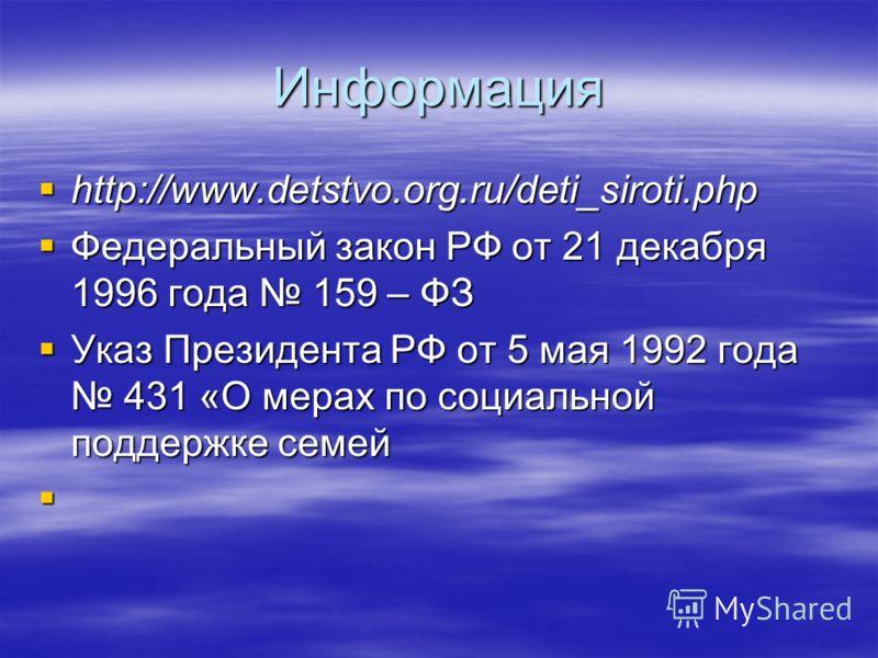 Информация http://www.detstvo.org.ru/deti_siroti.php http://www.detstvo.org.ru/deti_siroti.php Федеральный закон РФ от 21 декабря 1996 года 159 – ФЗ Федеральный закон РФ от 21 декабря 1996 года 159 – ФЗ Указ Президента РФ от 5 мая 1992 года 431 «О ме