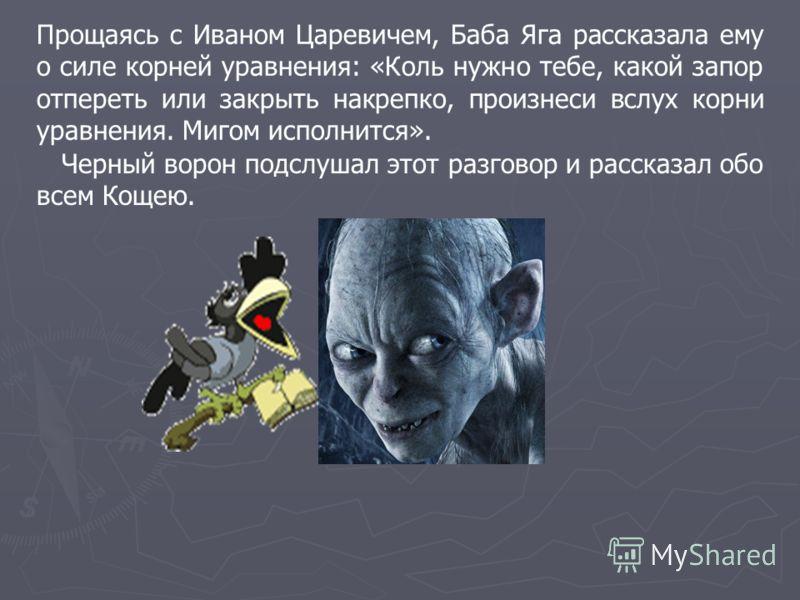Прощаясь с Иваном Царевичем, Баба Яга рассказала ему о силе корней уравнения: «Коль нужно тебе, какой запор отпереть или закрыть накрепко, произнеси вслух корни уравнения. Мигом исполнится». Черный ворон подслушал этот разговор и рассказал обо всем К