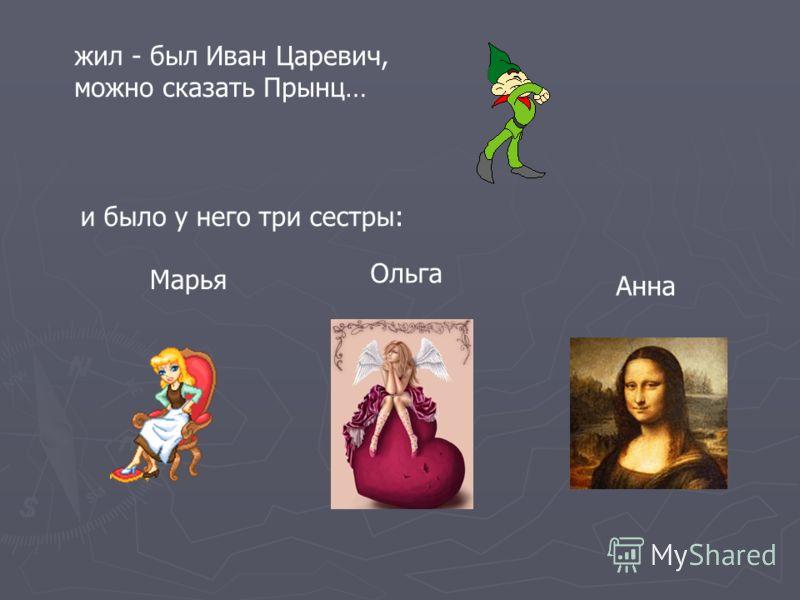 жил - был Иван Царевич, можно сказать Прынц… и было у него три сестры: Марья Ольга Анна