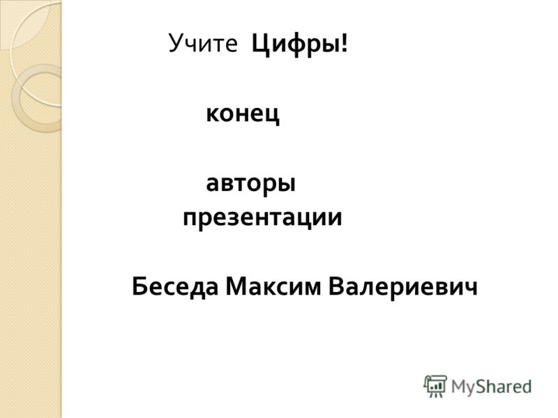 Учите Цифры ! конец авторы презентации Беседа Максим Валериевич