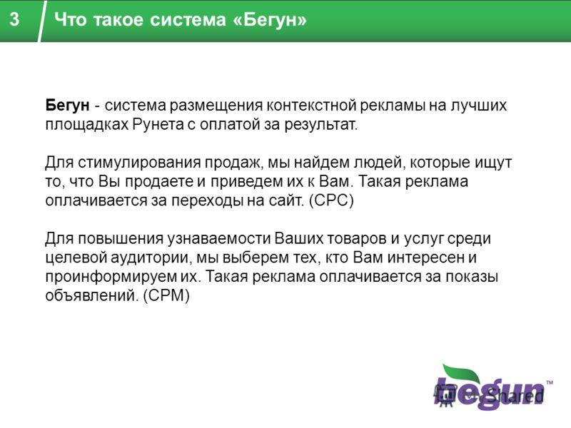 3 Что такое система «Бегун» Бегун - система размещения контекстной рекламы на лучших площадках Рунета с оплатой за результат. Для стимулирования продаж, мы найдем людей, которые ищут то, что Вы продаете и приведем их к Вам. Такая реклама оплачивается