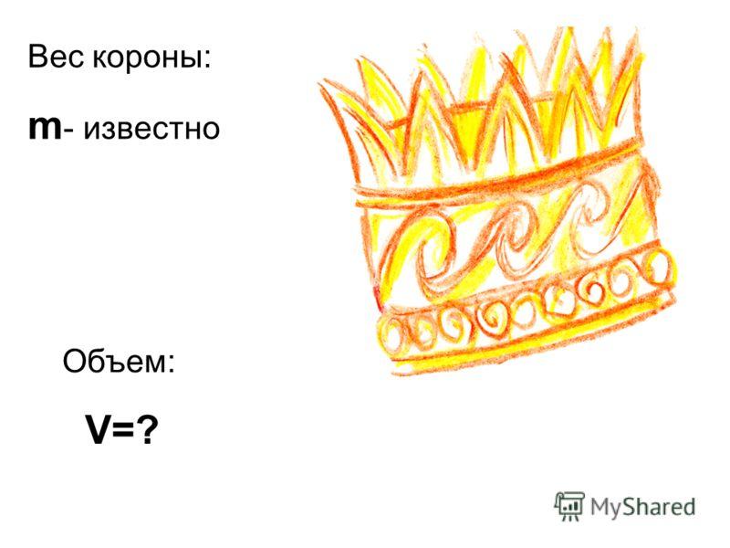 Вес короны: m - известно Объем: V=?
