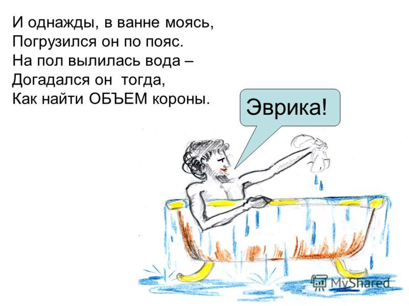 И однажды, в ванне моясь, Погрузился он по пояс. На пол вылилась вода – Догадался он тогда, Как найти ОБЪЕМ короны. Эврика!