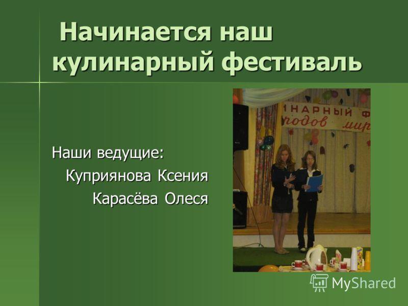 Начинается наш кулинарный фестиваль Начинается наш кулинарный фестиваль Наши ведущие: Куприянова Ксения Карасёва Олеся