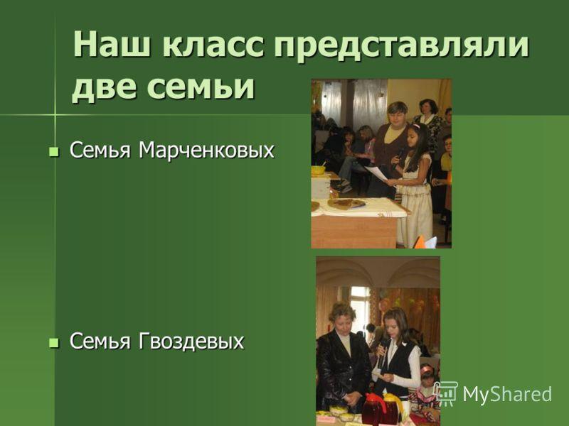 Наш класс представляли две семьи Семья Марченковых Семья Марченковых Семья Гвоздевых Семья Гвоздевых
