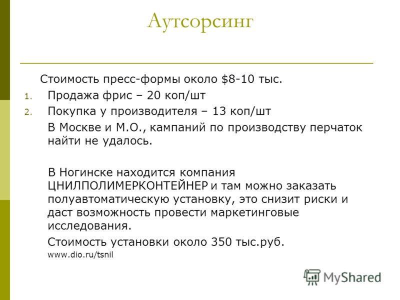 Аутсорсинг Стоимость пресс-формы около $8-10 тыс. 1. Продажа фрис – 20 коп/шт 2. Покупка у производителя – 13 коп/шт В Москве и М.О., кампаний по производству перчаток найти не удалось. В Ногинске находится компания ЦНИЛПОЛИМЕРКОНТЕЙНЕР и там можно з