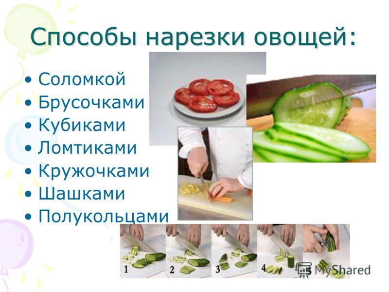 Способы нарезки овощей: Соломкой Брусочками Кубиками Ломтиками Кружочками Шашками Полукольцами