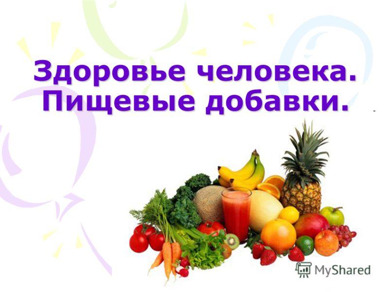 Здоровье человека. Пищевые добавки.