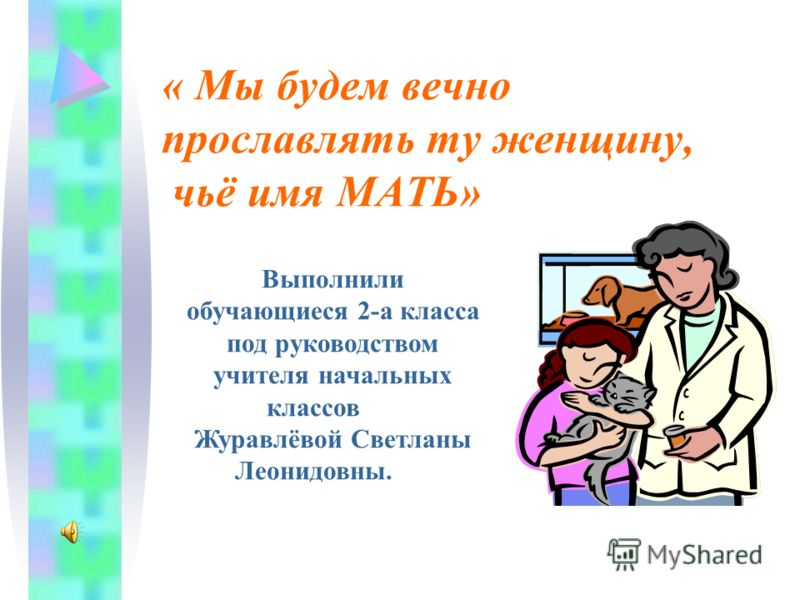 « Мы будем вечно прославлять ту женщину, чьё имя МАТЬ» Выполнили обучающиеся 2-а класса под руководством учителя начальных классов Журавлёвой Светланы Леонидовны.