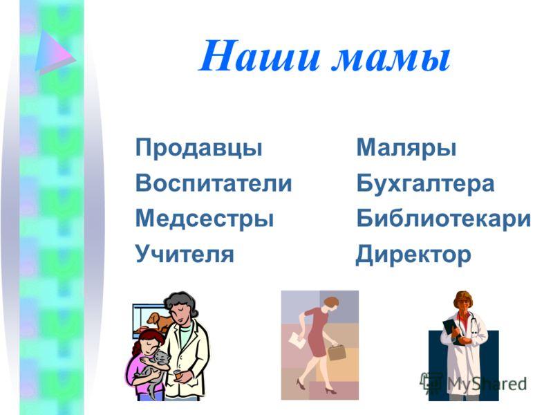 Наши мамы ПродавцыМаляры ВоспитателиБухгалтера МедсестрыБиблиотекари УчителяДиректор