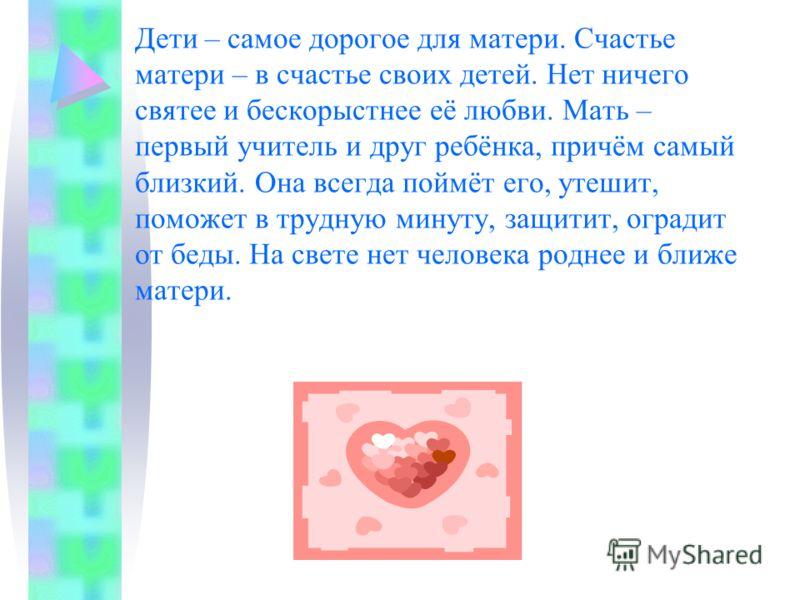 Дети – самое дорогое для матери. Счастье матери – в счастье своих детей. Нет ничего святее и бескорыстнее её любви. Мать – первый учитель и друг ребёнка, причём самый близкий. Она всегда поймёт его, утешит, поможет в трудную минуту, защитит, оградит