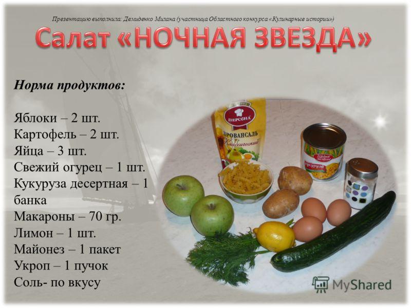 Норма продуктов: Яблоки – 2 шт. Картофель – 2 шт. Яйца – 3 шт. Свежий огурец – 1 шт. Кукуруза десертная – 1 банка Макароны – 70 гр. Лимон – 1 шт. Майонез – 1 пакет Укроп – 1 пучок Соль- по вкусу Презентацию выполнила: Демиденко Милана (участница Обла