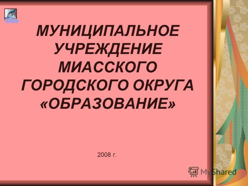МУНИЦИПАЛЬНОЕ УЧРЕЖДЕНИЕ МИАССКОГО ГОРОДСКОГО ОКРУГА «ОБРАЗОВАНИЕ» 2008 г.