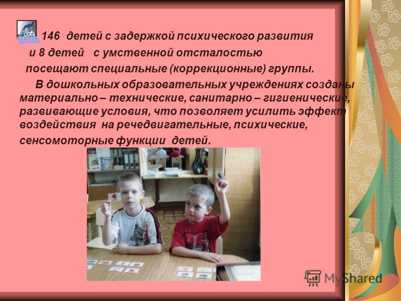 146 детей с задержкой психического развития и 8 детей с умственной отсталостью посещают специальные (коррекционные) группы. В дошкольных образовательных учреждениях созданы материально – технические, санитарно – гигиенические, развивающие условия, чт