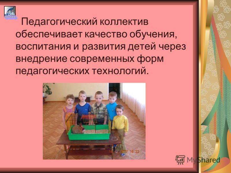 Педагогический коллектив обеспечивает качество обучения, воспитания и развития детей через внедрение современных форм педагогических технологий.
