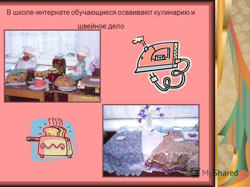 В школе-интернате обучающиеся осваивают кулинарию и швейное дело