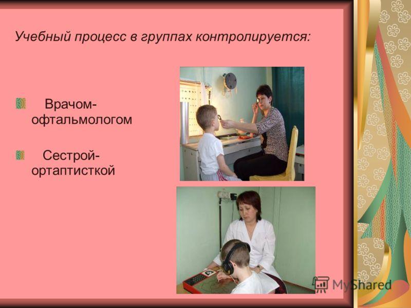 Учебный процесс в группах контролируется: Врачом- офтальмологом Сестрой- ортаптисткой