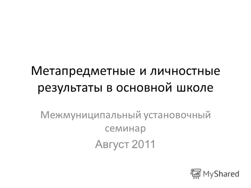 Метапредметные и личностные результаты в основной школе Межмуниципальный установочный семинар Август 2011