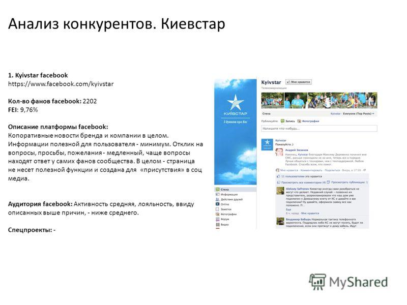 Анализ конкурентов. Киевстар 1. Kyivstar facebook https://www.facebook.com/kyivstar Кол-во фанов facebook: 2202 FEI: 9,76% Описание платформы facebook: Копоративные новости бренда и компании в целом. Информации полезной для пользователя - минимум. От