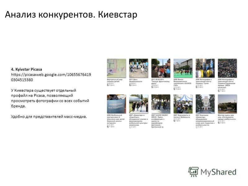 Анализ конкурентов. Киевстар 4. Kyivstar Picasa https://picasaweb.google.com/10655676419 0304515380 У Киевстара существует отдельный профайл на Picasa, позволяющий просмотреть фотографии со всех событий бренда. Удобно для представителей масс-медиа.
