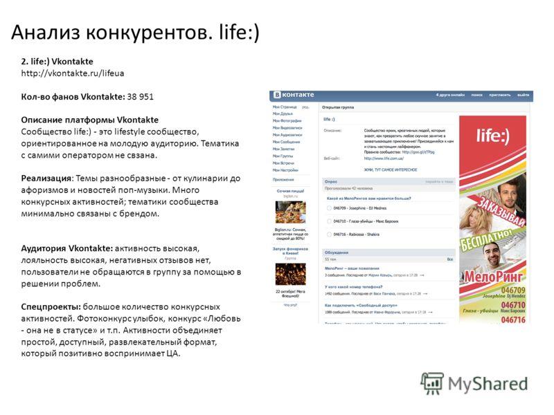 Анализ конкурентов. life:) 2. life:) Vkontakte http://vkontakte.ru/lifeua Кол-во фанов Vkontakte: 38 951 Описание платформы Vkontakte Сообщество life:) - это lifestyle сообщество, ориентированное на молодую аудиторию. Тематика с самими оператором не