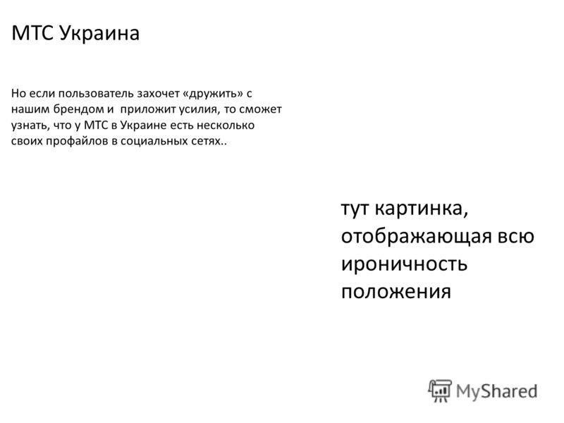 МТС Украина Но если пользователь захочет «дружить» с нашим брендом и приложит усилия, то сможет узнать, что у МТС в Украине есть несколько своих профайлов в социальных сетях.. тут картинка, отображающая всю ироничность положения