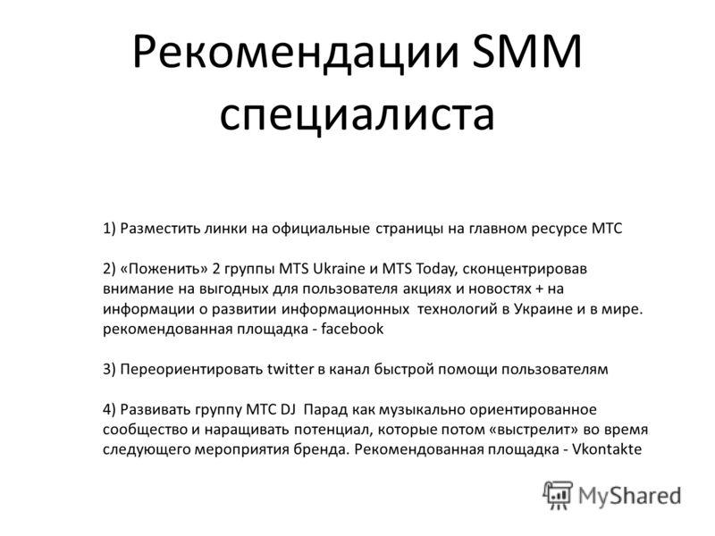 Рекомендации SMM специалиста 1) Разместить линки на официальные страницы на главном ресурсе МТС 2) «Поженить» 2 группы MTS Ukraine и MTS Today, сконцентрировав внимание на выгодных для пользователя акциях и новостях + на информации о развитии информа