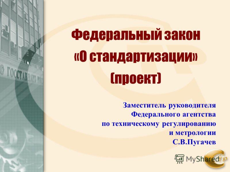 Федеральный закон «О стандартизации» (проект) Заместитель руководителя Федерального агентства по техническому регулированию и метрологии С.В.Пугачев