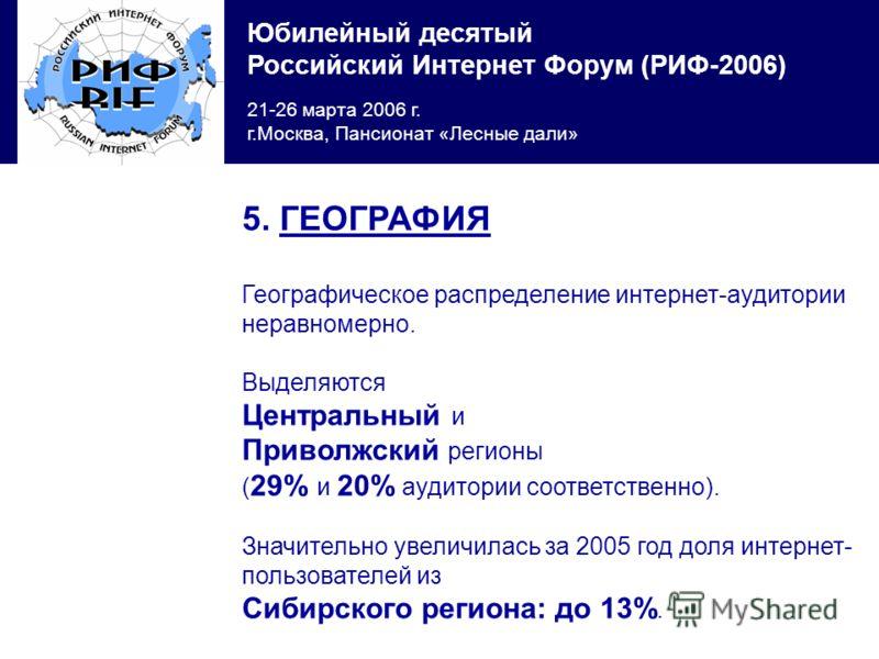 Юбилейный десятый Российский Интернет Форум (РИФ-2006) 21-26 марта 2006 г. г.Москва, Пансионат «Лесные дали» 5. ГЕОГРАФИЯ Географическое распределение интернет-аудитории неравномерно. Выделяются Центральный и Приволжский регионы ( 29% и 20% аудитории