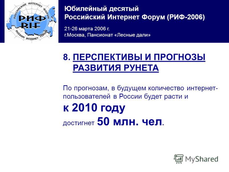 Юбилейный десятый Российский Интернет Форум (РИФ-2006) 21-26 марта 2006 г. г.Москва, Пансионат «Лесные дали» 8. ПЕРСПЕКТИВЫ И ПРОГНОЗЫ РАЗВИТИЯ РУНЕТА По прогнозам, в будущем количество интернет- пользователей в России будет расти и к 2010 году дости