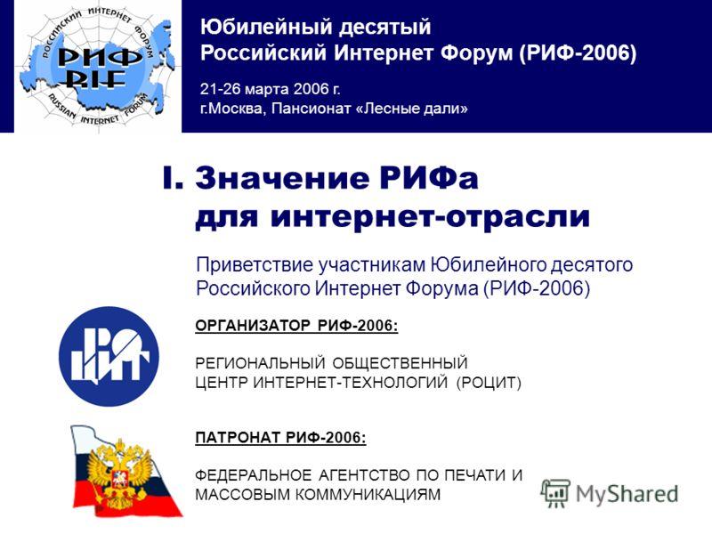 Юбилейный десятый Российский Интернет Форум (РИФ-2006) 21-26 марта 2006 г. г.Москва, Пансионат «Лесные дали» ОРГАНИЗАТОР РИФ-2006: РЕГИОНАЛЬНЫЙ ОБЩЕСТВЕННЫЙ ЦЕНТР ИНТЕРНЕТ-ТЕХНОЛОГИЙ (РОЦИТ) I. Значение РИФа для интернет-отрасли Приветствие участника