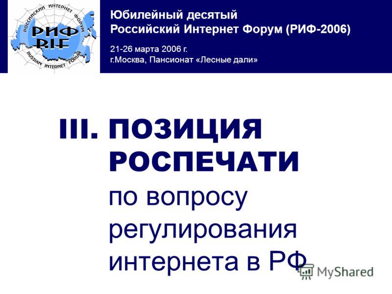 Юбилейный десятый Российский Интернет Форум (РИФ-2006) 21-26 марта 2006 г. г.Москва, Пансионат «Лесные дали» III. ПОЗИЦИЯ РОСПЕЧАТИ по вопросу регулирования интернета в РФ