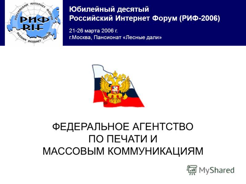 Юбилейный десятый Российский Интернет Форум (РИФ-2006) 21-26 марта 2006 г. г.Москва, Пансионат «Лесные дали» ФЕДЕРАЛЬНОЕ АГЕНТСТВО ПО ПЕЧАТИ И МАССОВЫМ КОММУНИКАЦИЯМ