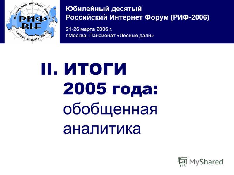 Юбилейный десятый Российский Интернет Форум (РИФ-2006) 21-26 марта 2006 г. г.Москва, Пансионат «Лесные дали» II. ИТОГИ 2005 года: обобщенная аналитика