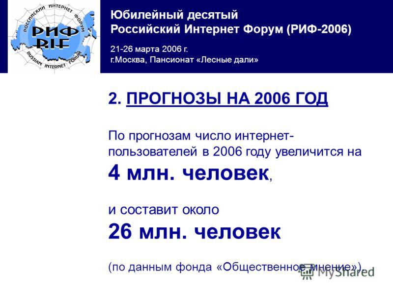 Юбилейный десятый Российский Интернет Форум (РИФ-2006) 21-26 марта 2006 г. г.Москва, Пансионат «Лесные дали» 2. ПРОГНОЗЫ НА 2006 ГОД По прогнозам число интернет- пользователей в 2006 году увеличится на 4 млн. человек, и составит около 26 млн. человек