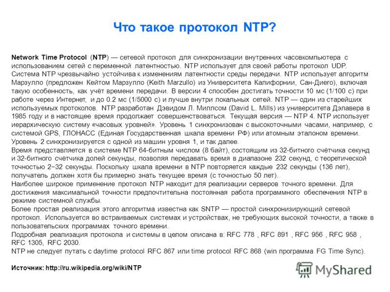 Что такое протокол NTP? Network Time Protocol (NTP) сетевой протокол для синхронизации внутренних часовкомпьютера с использованием сетей с переменной латентностью. NTP использует для своей работы протокол UDP. Система NTP чрезвычайно устойчива к изме