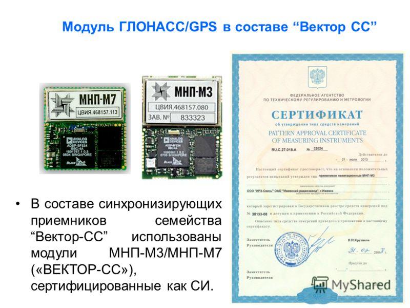 Модуль ГЛОНАСС/GPS в составе Вектор СС В составе синхронизирующих приемников семействаВектор-СС использованы модули МНП-М3/МНП-М7 («ВЕКТОР-СС»), сертифицированные как СИ.