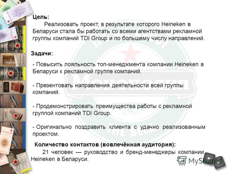 Цель: Реализовать проект, в результате которого Heineken в Беларуси стала бы работать со всеми агентствами рекламной группы компаний TDI Group и по большему числу направлений. Задачи: - Повысить лояльность топ-менеджмента компании Heineken в Беларуси