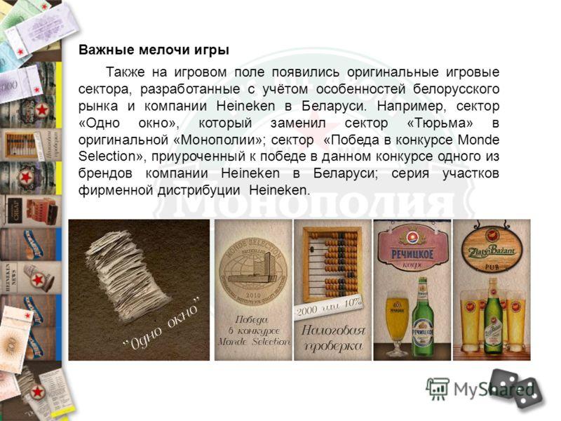 Также на игровом поле появились оригинальные игровые сектора, разработанные с учётом особенностей белорусского рынка и компании Heineken в Беларуси. Например, сектор «Одно окно», который заменил сектор «Тюрьма» в оригинальной «Монополии»; сектор «Поб