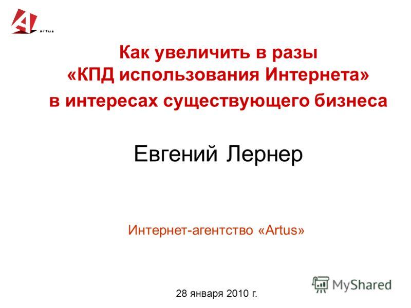 Как увеличить в разы «КПД использования Интернета» в интересах существующего бизнеса Евгений Лернер Интернет-агентство «Artus» 28 января 2010 г.