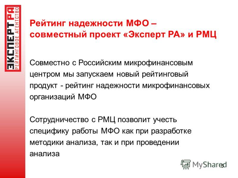 5 Рейтинг надежности МФО – совместный проект «Эксперт РА» и РМЦ Совместно с Российским микрофинансовым центром мы запускаем новый рейтинговый продукт - рейтинг надежности микрофинансовых организаций МФО Сотрудничество с РМЦ позволит учесть специфику
